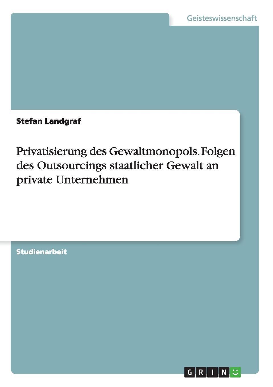 Stefan Landgraf Privatisierung des Gewaltmonopols. Folgen des Outsourcings staatlicher Gewalt an private Unternehmen stefan pilz die privatisierung des gerichtsvollzieherwesens