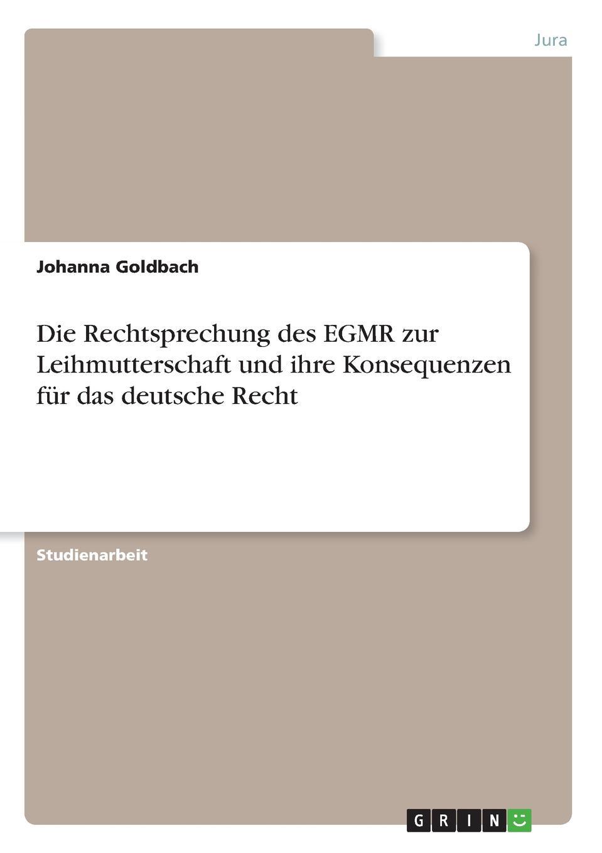 Johanna Goldbach Die Rechtsprechung des EGMR zur Leihmutterschaft und ihre Konsequenzen fur das deutsche Recht
