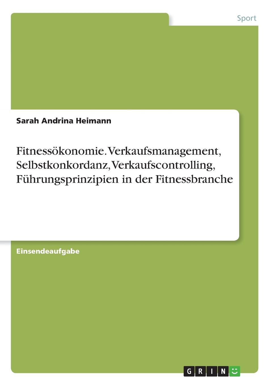 Fitnessokonomie. Verkaufsmanagement, Selbstkonkordanz, Verkaufscontrolling, Fuhrungsprinzipien in der Fitnessbranche