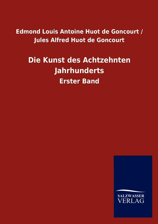 Edmond Louis Antoine Huot de Goncourt / Die Kunst des Achtzehnten Jahrhunderts edmond pilon watteau et son ecole classic reprint