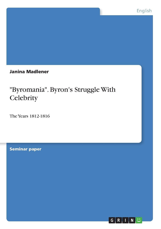 Janina Madlener Byromania. Byron.s Struggle With Celebrity