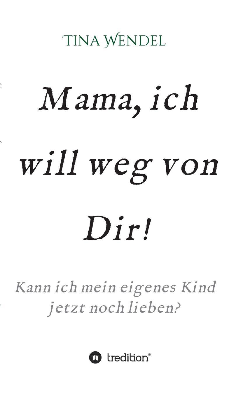 Tina Wendel Mama, ich will weg von Dir. ich schenk dir eine geschichte 2008