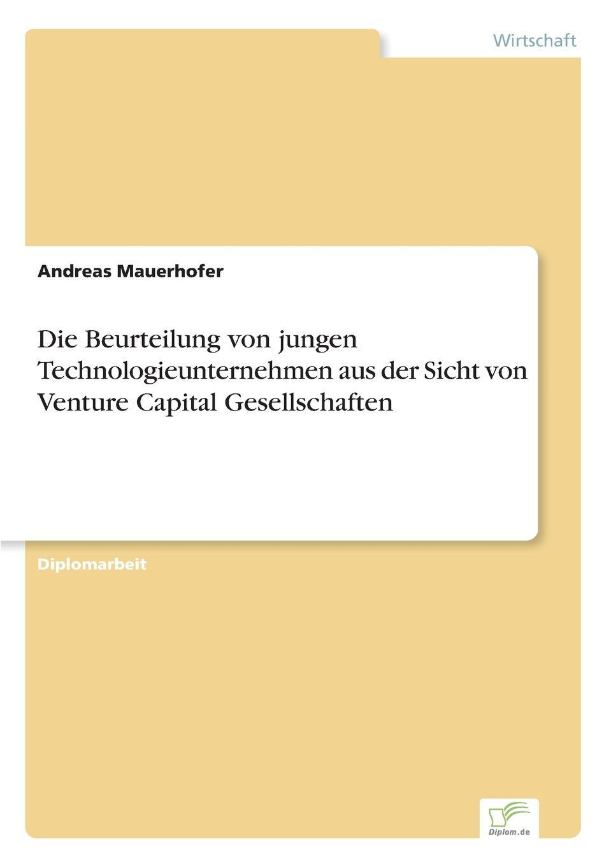 Andreas Mauerhofer Die Beurteilung von jungen Technologieunternehmen aus der Sicht von Venture Capital Gesellschaften capital inicial recife