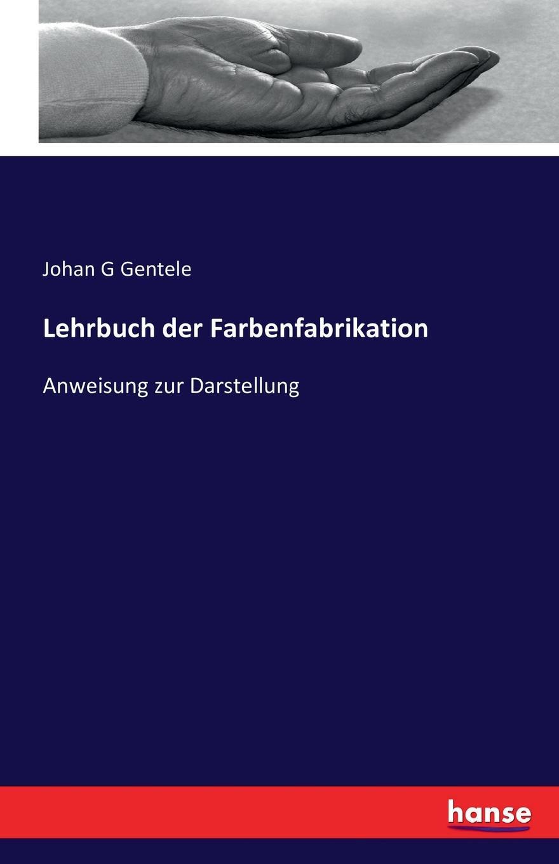 Johan G Gentele Lehrbuch der Farbenfabrikation