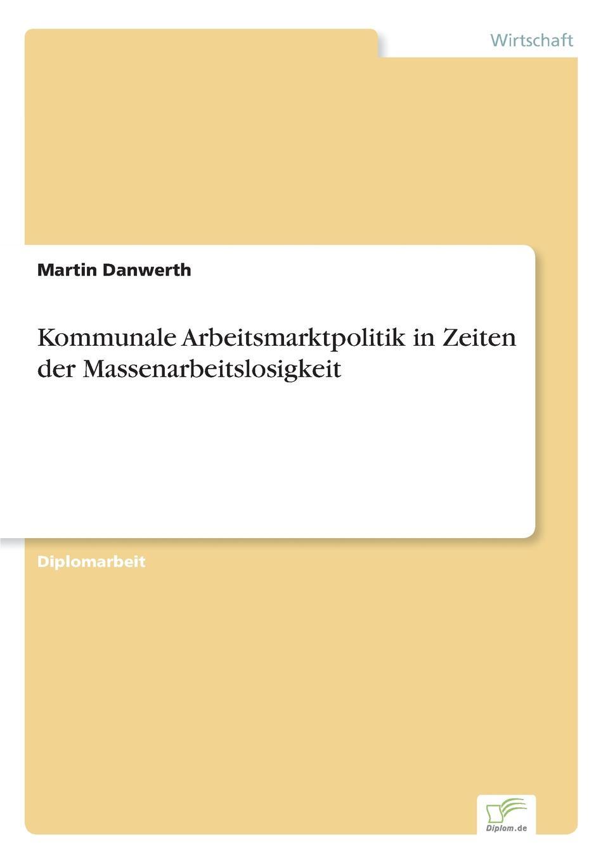 Kommunale Arbeitsmarktpolitik in Zeiten der Massenarbeitslosigkeit Inhaltsangabe:Einleitung:Die vorliegende Arbeit befat sich mit...