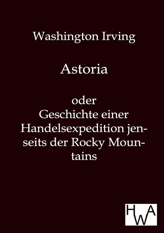 Washington Irving Astoria irving washington astoria frei aus dem englischen ubertragen von e von kraatz