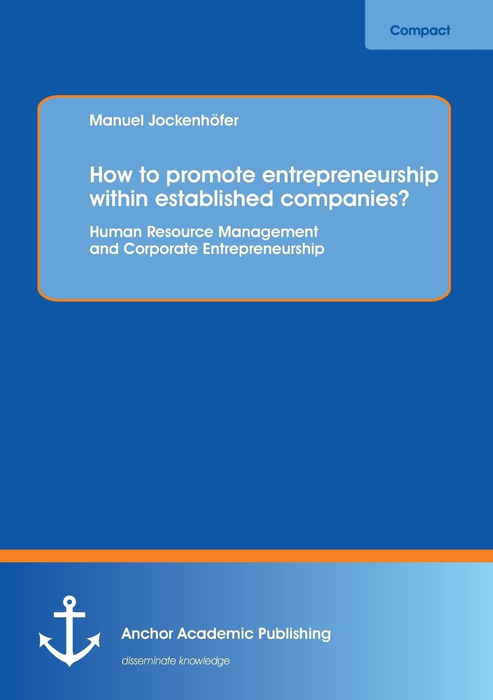 Manuel Jockenhofer How to Promote Entrepreneurship Within Established Companies. Human Resource Management and Corporate Entrepreneurship corporate cash management strategy and practice