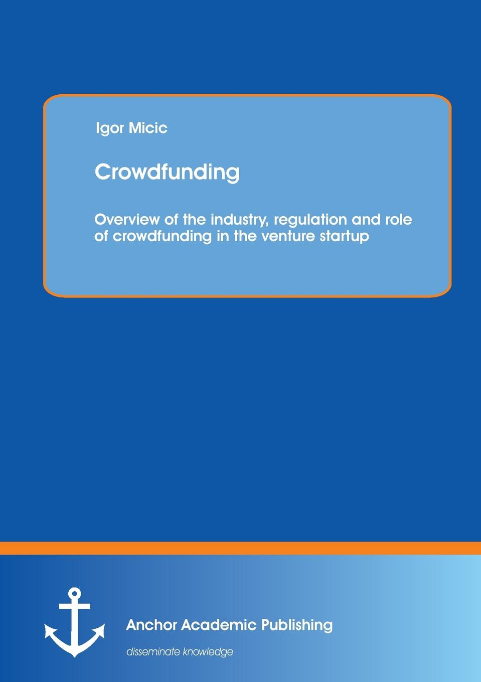 Igor Micic Crowdfunding. Overview of the industry, regulation and role of crowdfunding in the venture startup crowdfunding
