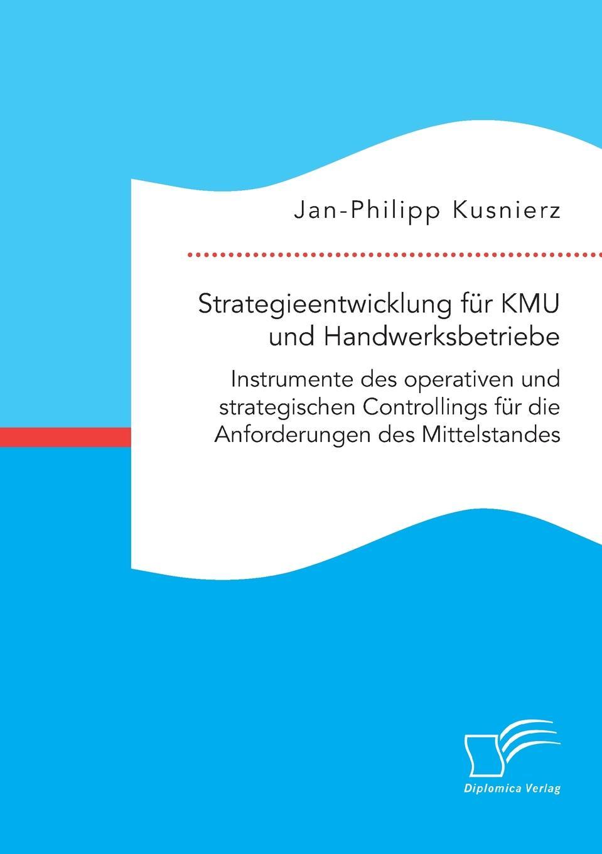 Jan-Philipp Kusnierz Strategieentwicklung fur KMU und Handwerksbetriebe. Instrumente des operativen und strategischen Controllings fur die Anforderungen des Mittelstandes franz stolz spezifische anforderungen an das controlling in kmu
