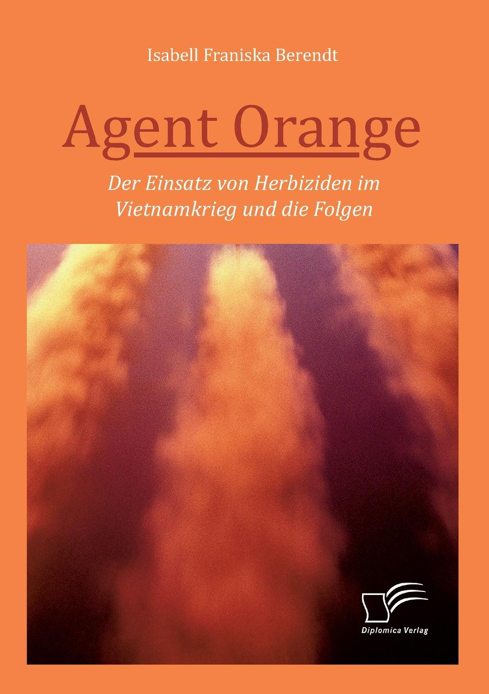 Isabell Franziska Berendt Agent Orange. Der Einsatz von Herbiziden im Vietnamkrieg und die Folgen janusz sulkowski agent orange