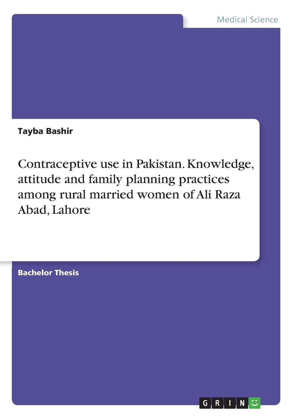 Tayba Bashir Contraceptive use in Pakistan. Knowledge, attitude and family planning practices among rural married women of Ali Raza Abad, Lahore