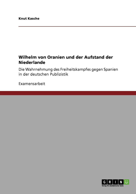 Knut Kasche Wilhelm von Oranien und der Aufstand der Niederlande knut kasche wilhelm von oranien und der aufstand der niederlande
