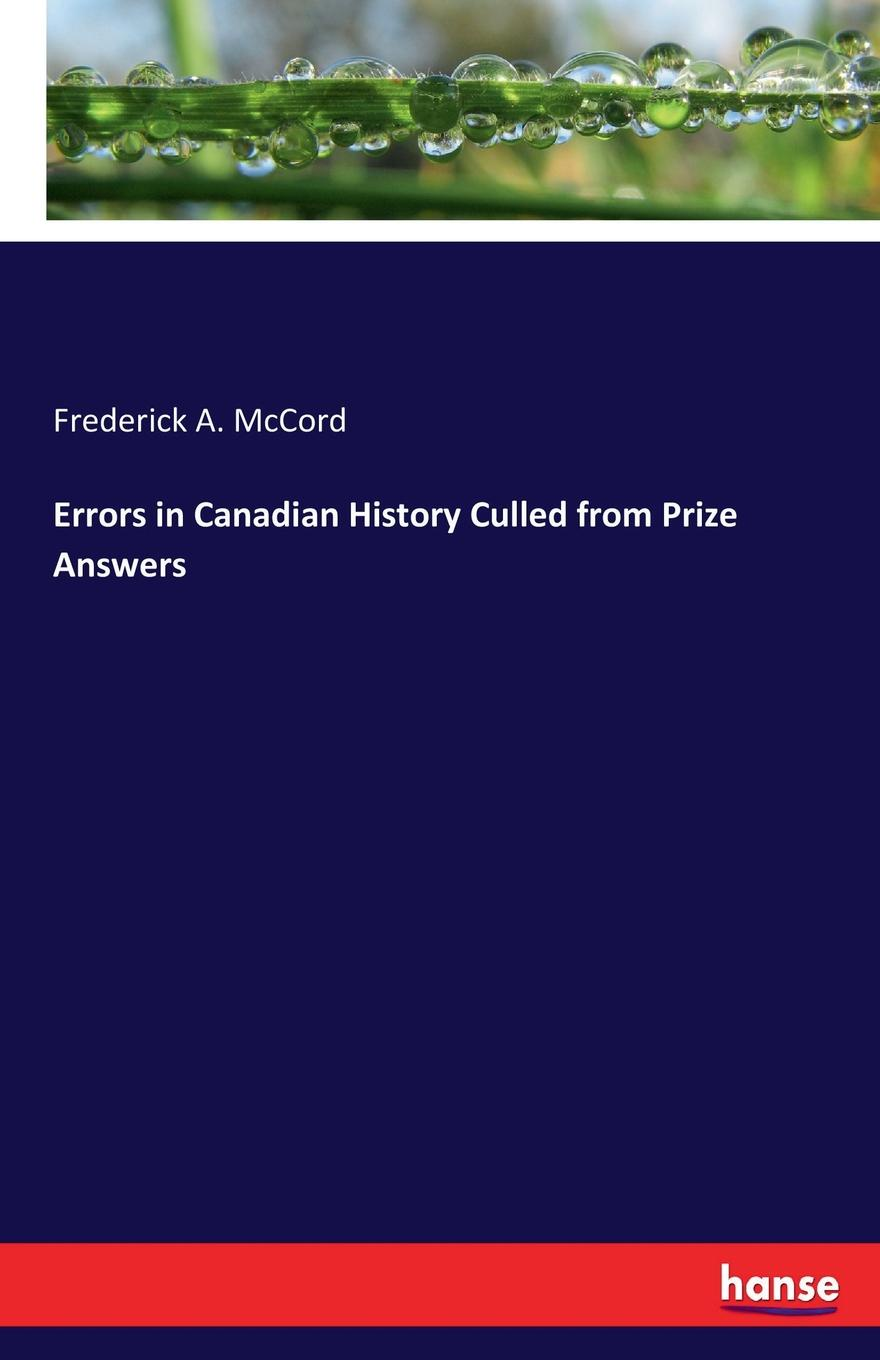 Frederick A. McCord Errors in Canadian History Culled from Prize Answers fred a frederick augustus mccord errors in canadian history