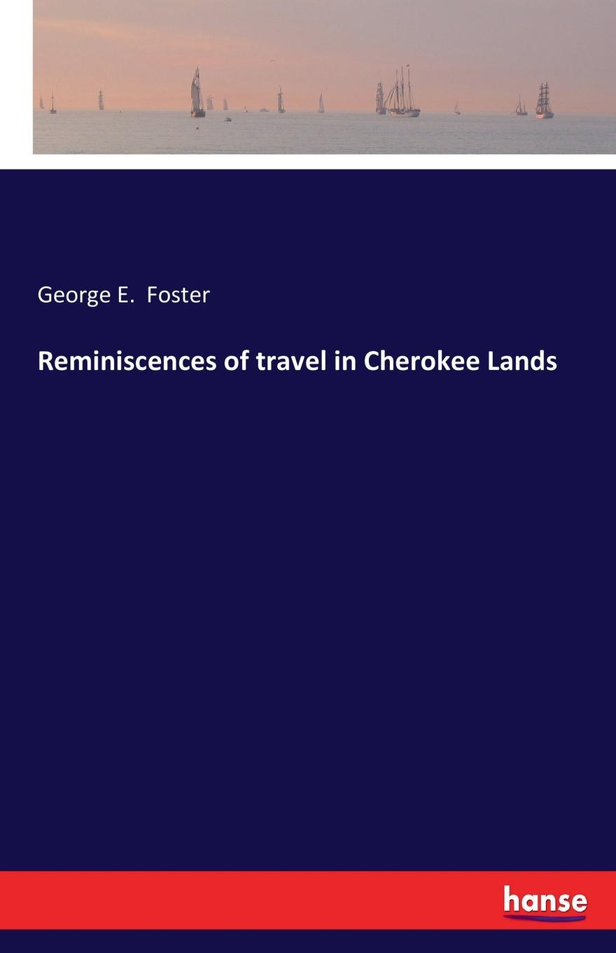 George E. Foster Reminiscences of travel in Cherokee Lands