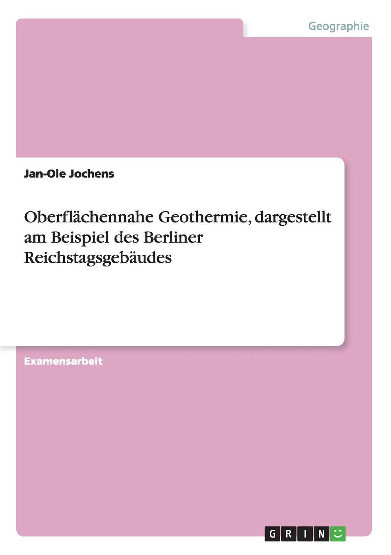 Jan-Ole Jochens Oberflachennahe Geothermie, dargestellt am Beispiel des Berliner Reichstagsgebaudes victoria mahnke nutzung der geothermie in deutschland und deren umsetzung im geographieunterricht