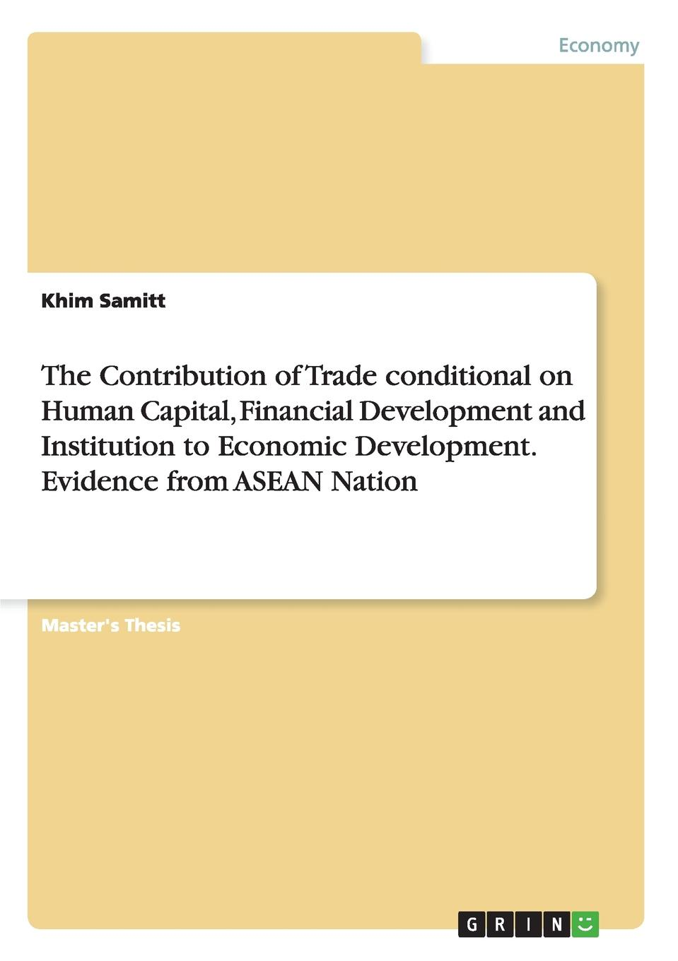 Khim Samitt The Contribution of Trade conditional on Human Capital, Financial Development and Institution to Economic Development. Evidence from ASEAN Nation yichen liu financial development and economic growth