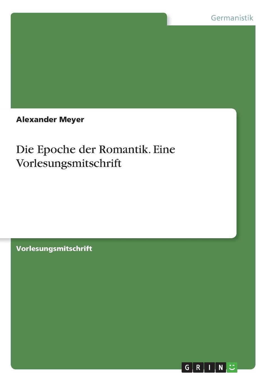 Alexander Meyer Die Epoche der Romantik. Eine Vorlesungsmitschrift ramona schilling die romantik als literarische epoche