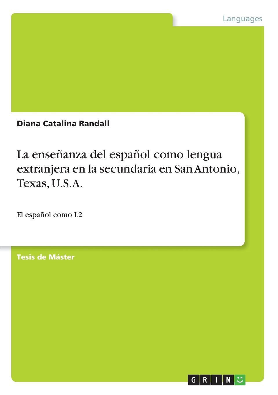 Diana Catalina Randall La ensenanza del espanol como lengua extranjera en la secundaria en San Antonio, Texas, U.S.A. el lego del carmen san franco de sena classic reprint
