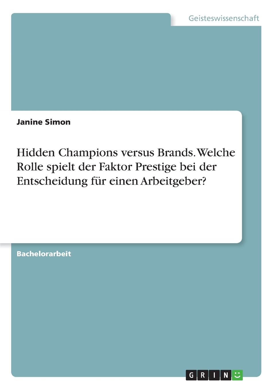 Janine Simon Hidden Champions versus Brands. Welche Rolle spielt der Faktor Prestige bei der Entscheidung fur einen Arbeitgeber.