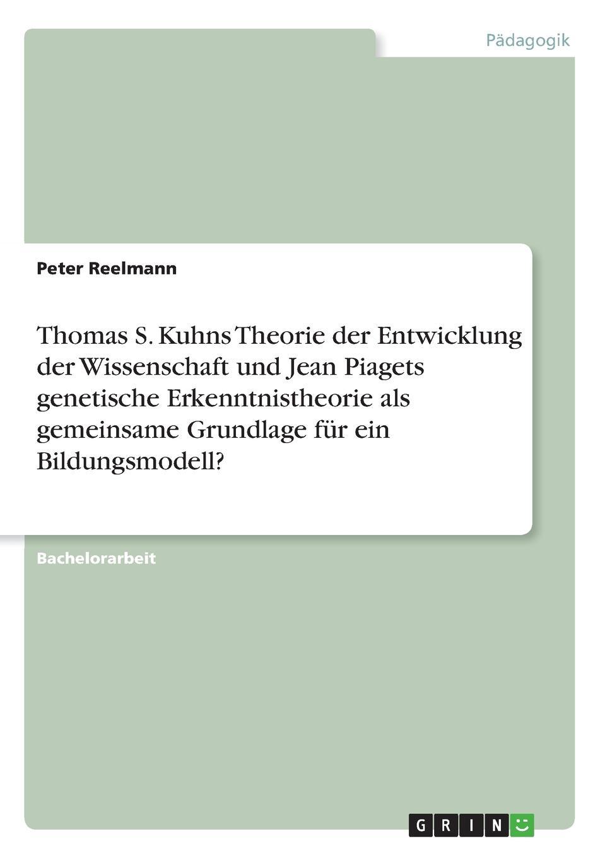 Peter Reelmann Thomas S. Kuhns Theorie der Entwicklung der Wissenschaft und Jean Piagets genetische Erkenntnistheorie als gemeinsame Grundlage fur ein Bildungsmodell. heiko schnickmann die theorie der monogenese von pidgin und kreolsprachen