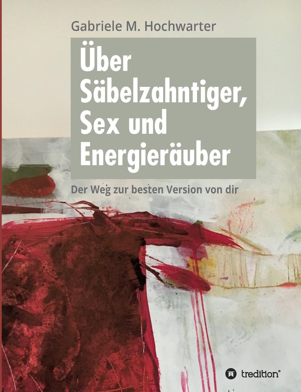 Gabriele M. Hochwarter Uber Sabelzahntiger, Sex und Energierauber manije grayli unser leben unsere wahl