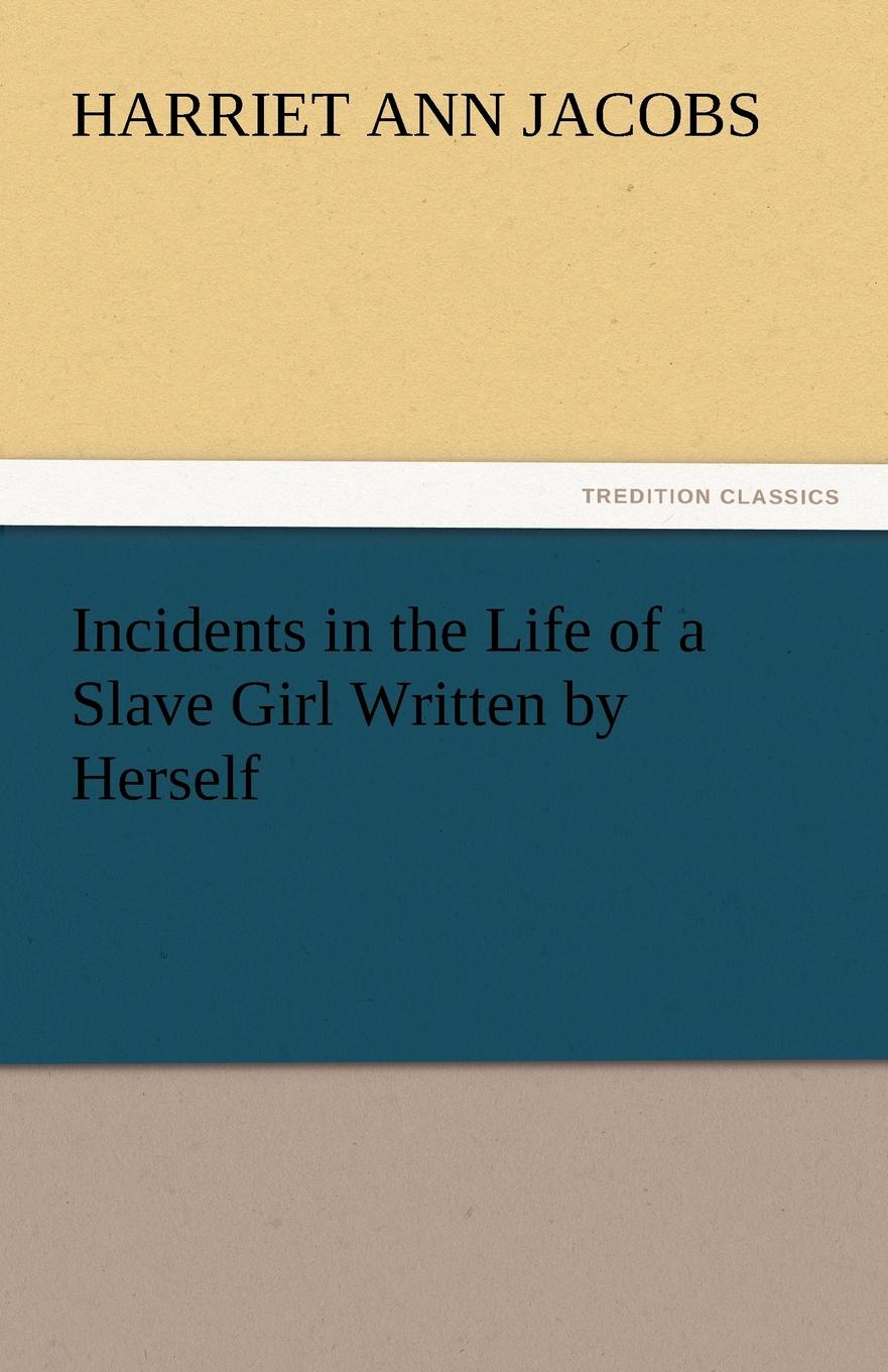 Harriet Ann Jacobs Incidents in the Life of a Slave Girl Written by Herself