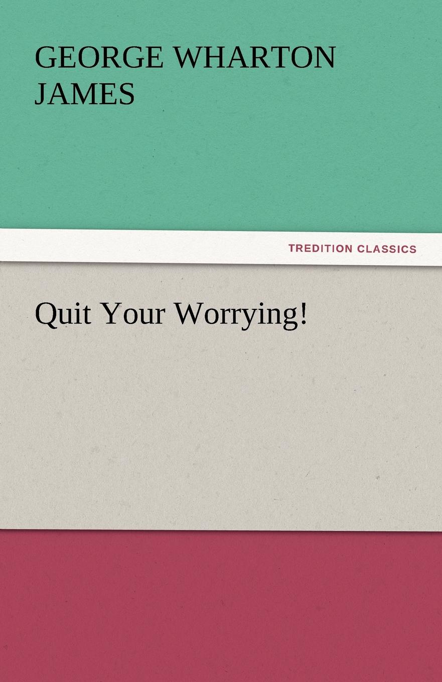 George Wharton James Quit Your Worrying.