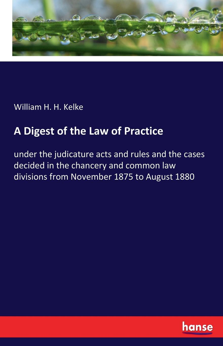 William H. H. Kelke A Digest of the Law of Practice william bell a dictionary and digest of the law of scotland