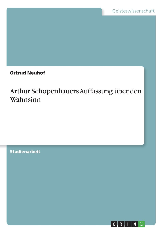Ortrud Neuhof Arthur Schopenhauers Auffassung uber den Wahnsinn adrian gmelch die politische philosophie arthur schopenhauers ein pessimistischer blick auf die politik