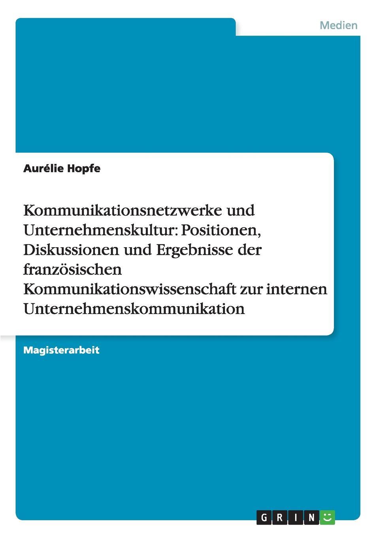 Kommunikationsnetzwerke und Unternehmenskultur. Positionen, Diskussionen und Ergebnisse der franzosischen Kommunikationswissenschaft zur internen Unternehmenskommunikation Magisterarbeit aus dem Jahr 2007 im Fachbereich Medien...