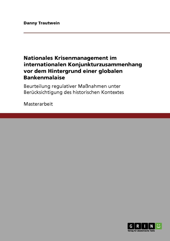 Nationales Krisenmanagement im internationalen Konjunkturzusammenhang vor dem Hintergrund einer globalen Bankenmalaise Masterarbeit aus dem Jahr 2010 im Fachbereich BWL - Recht Note:...