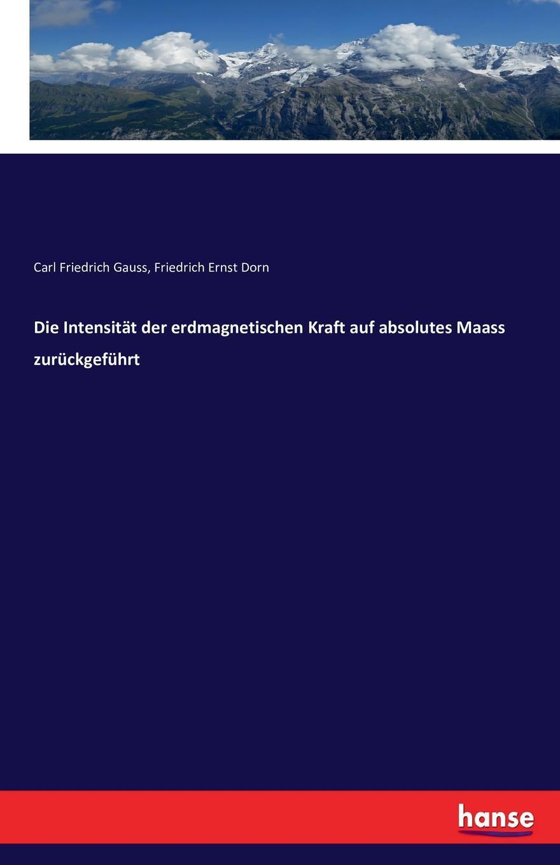 Carl Friedrich Gauss, Friedrich Ernst Dorn Die Intensitat der erdmagnetischen Kraft auf absolutes Maass zuruckgefuhrt ernst maass commentariorvm in aratvm reliqviae