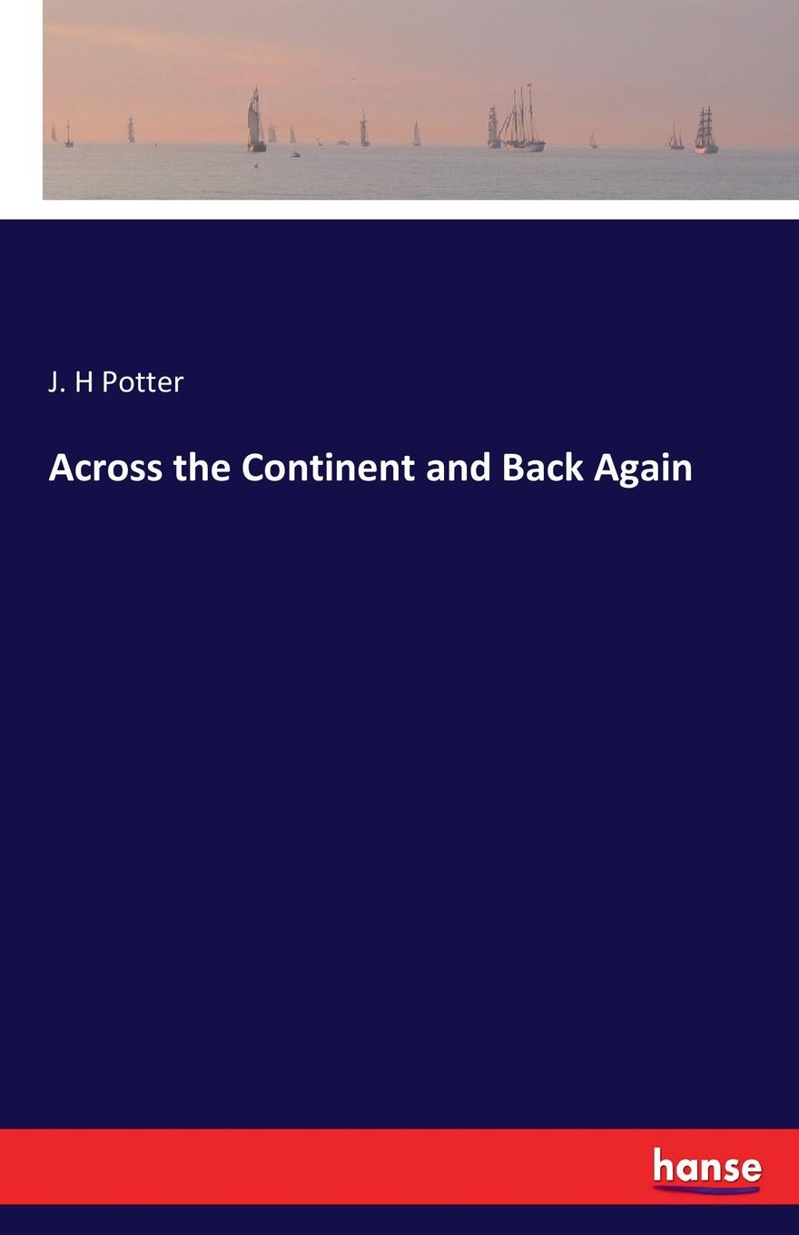 J. H Potter Across the Continent and Back Again