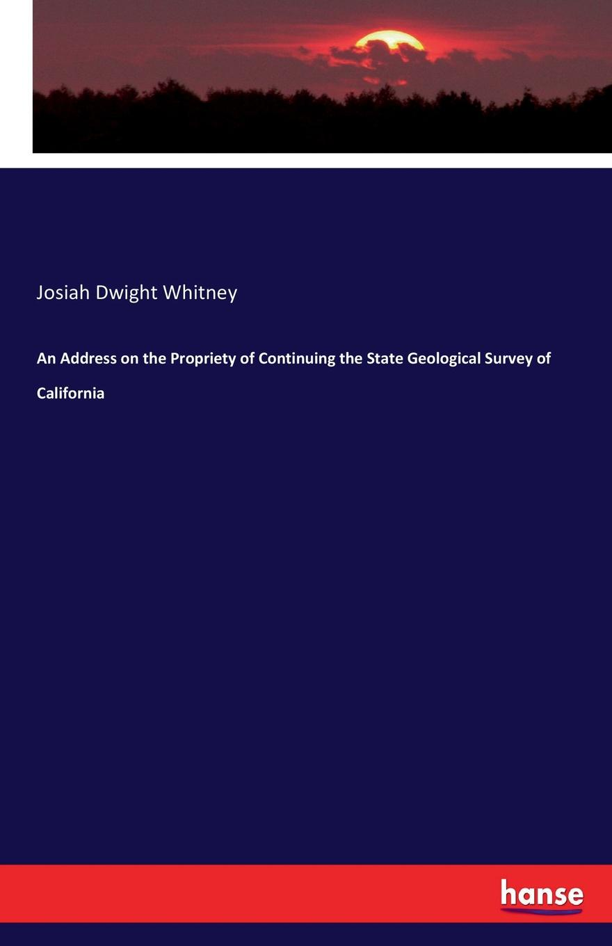Josiah Dwight Whitney An Address on the Propriety of Continuing the State Geological Survey of California reports on the herbaceous plants and on the quadrupeds of massachusetts published agreeably to an order of the legislature by the commissioners on the zoological and botanical survey of the state