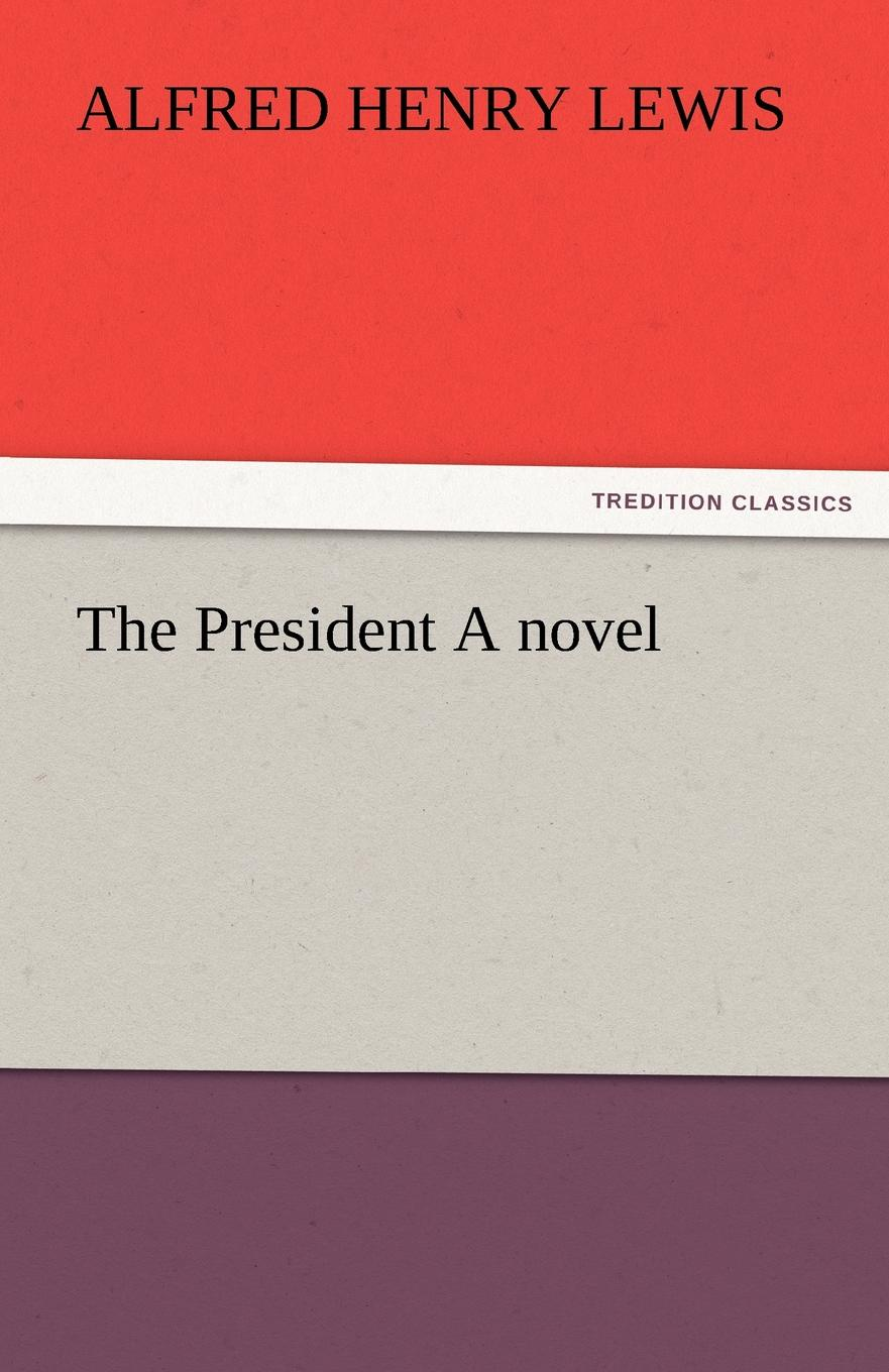 Alfred Henry Lewis The President a Novel