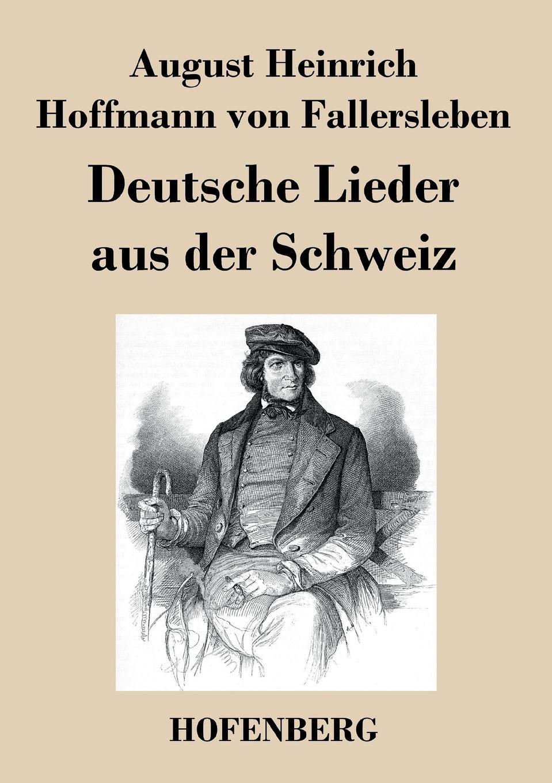 August H. H. von Fallersleben Deutsche Lieder aus der Schweiz august hoffmann von fallersleben unpolitische lieder von hoffmann von fallersleben