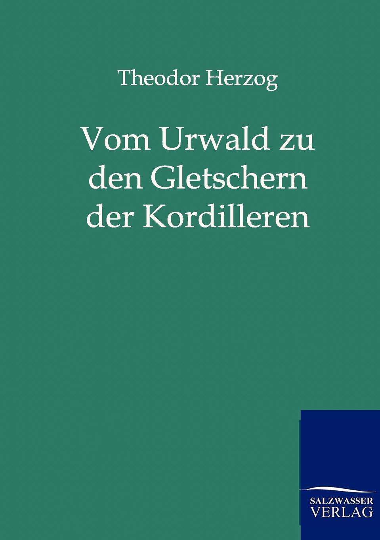 Theodor Herzog Vom Urwald zu den Gletschern der Kordilleren theodor koch grünberg vom roroima zum orinoco