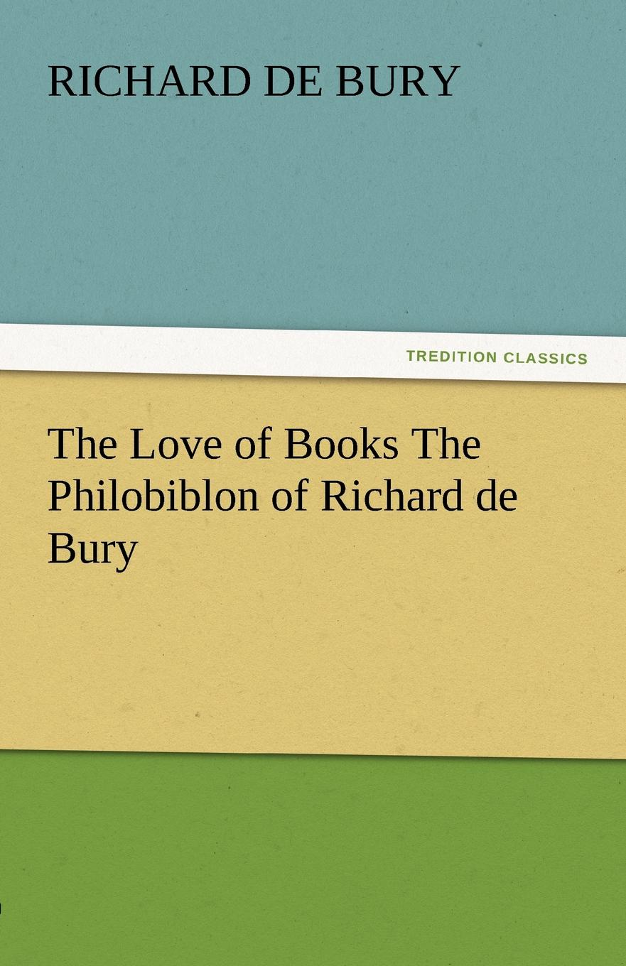 Richard De Bury The Love of Books the Philobiblon of Richard de Bury richard chang y the passion plan at work building a passion driven organization