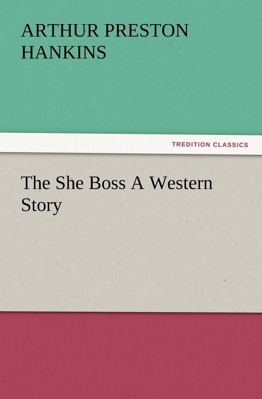Arthur Preston Hankins The She Boss a Western Story