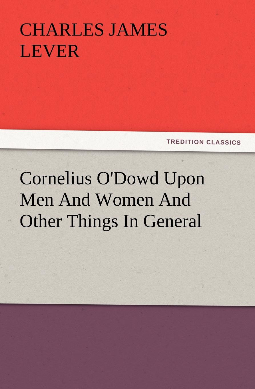 Charles James Lever Cornelius O.Dowd Upon Men and Women and Other Things in General lever charles james cornelius o dowd upon men and women and other things in general