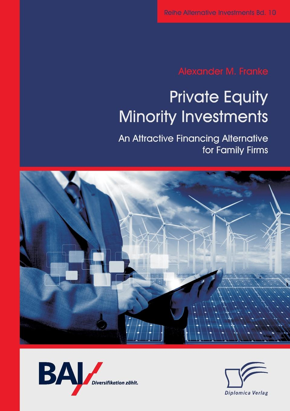 Alexander M. Franke Private Equity Minority Investments. An Attractive Financing Alternative for Family Firms