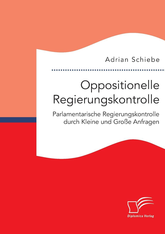 Adrian Schiebe Oppositionelle Regierungskontrolle. Parlamentarische Regierungskontrolle durch Kleine und Grosse Anfragen creative opposition