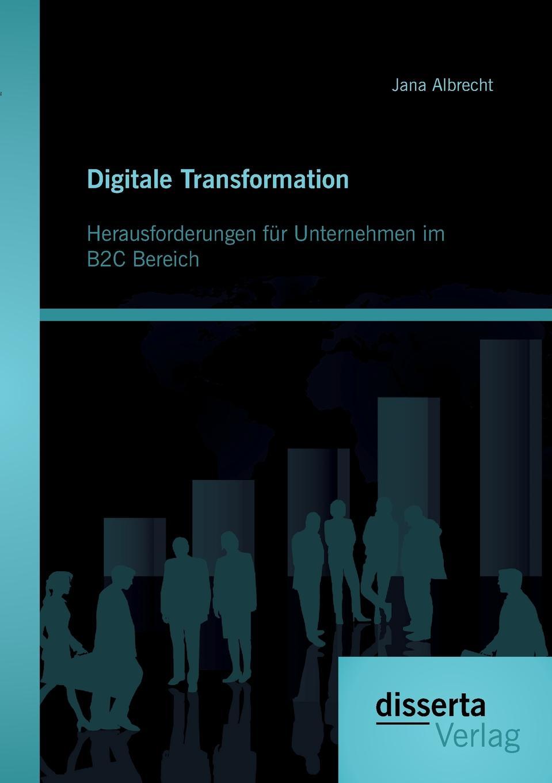 Jana Albrecht Digitale Transformation. Herausforderungen fur Unternehmen im B2C Bereich oliver haun datenschutzrechtliche anforderungen bei b2c geschaften im internet und deren realisierung