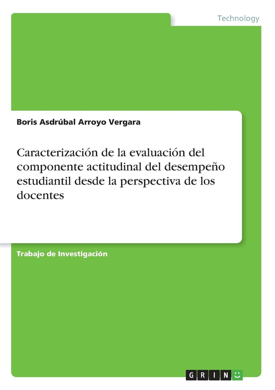 Boris Asdrúbal Arroyo Vergara Caracterizacion de la evaluacion del componente actitudinal del desempeno estudiantil desde la perspectiva de los docentes недорго, оригинальная цена