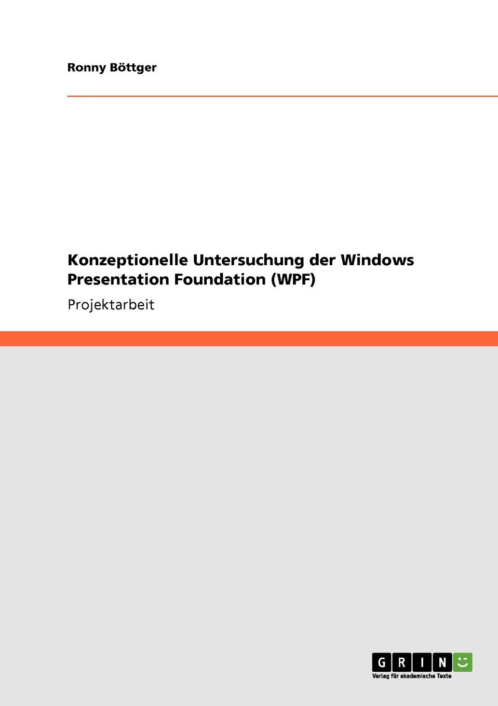 Ronny Böttger Konzeptionelle Untersuchung der Windows Presentation Foundation (WPF) мак дональд мэтью wpf windows presentation foundation в net 4 5 с примерами на c 5 0 для профессионалов