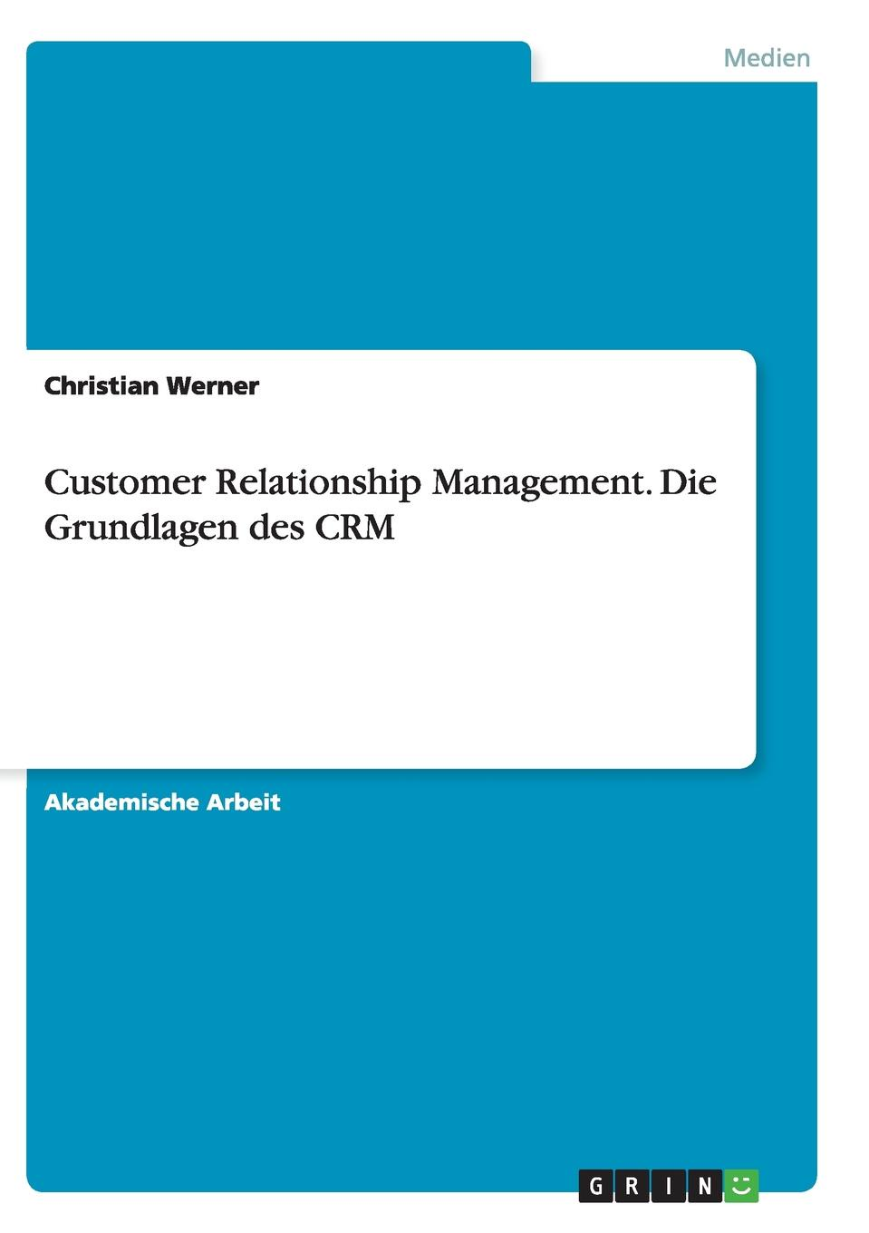 Christian Werner Customer Relationship Management. Die Grundlagen des CRM daniela schultz wandel des outbound zum inbound marketing content marketing als erfolgs und zukunftsfaktor hinsichtlich markenfuhrung und unternehmenskommunikation