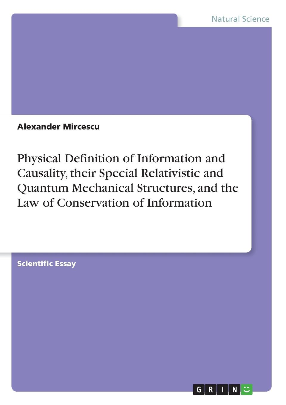 Alexander Mircescu Physical Definition of Information and Causality, their Special Relativistic and Quantum Mechanical Structures, and the Law of Conservation of Information valery abdullovich asadov law constant and formula of reason matrix information thoughts aloud law of absurdity