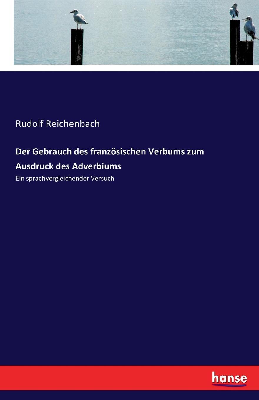 Rudolf Reichenbach Der Gebrauch des franzosischen Verbums zum Ausdruck des Adverbiums f köditz die entwickelung des lat verbums caporo und der dazu gehorigen wortsippe im franzosischen german edition