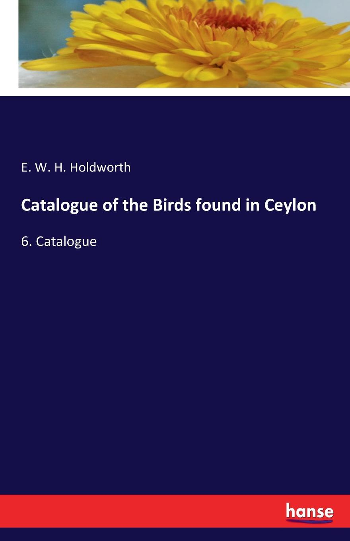 E. W. H. Holdworth Catalogue of the Birds found in Ceylon
