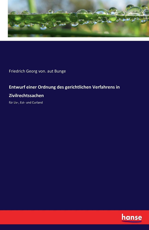 Friedrich Georg von. aut Bunge Entwurf einer Ordnung des gerichtlichen Verfahrens in Zivilrechtssachen friedrich georg von bunge forschungen auf dem gebiete der liv esth und kurlandischen rechtsgeschichte